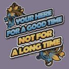 YOUR HERE FOR A GOOD TIME NOT A LONG TIME by viperbarratt