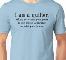 I am a quilter. Asking me to hem your pants is like asking Rembrandt to paint your house.  Unisex T-Shirt
