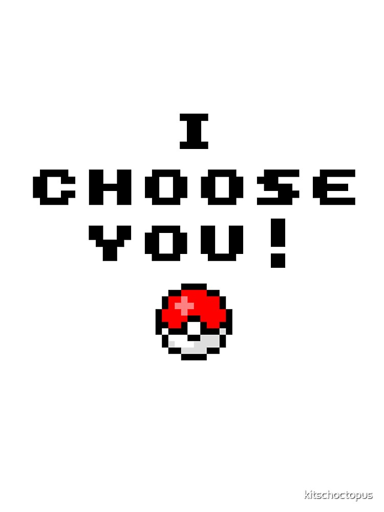 I choose you! by kitschoctopus