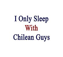I Only Sleep With Chilean Guys Photographic Print