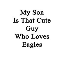My Son Is That Cute Guy Who Loves Eagles  Photographic Print