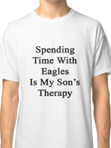 Spending Time With Eagles Is My Son's Therapy  Classic T-Shirt