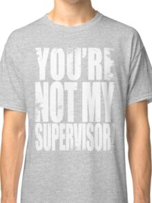 YOU'RE NOT MY SUPERVISOR!! - WHITE Classic T-Shirt