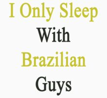 I Only Sleep With Brazilian Guys by supernova23