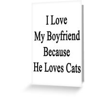 I Love My Boyfriend Because He Loves Cats Greeting Card