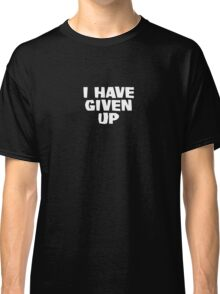 I have given up Classic T-Shirt