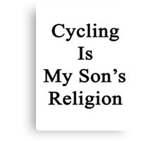 Cycling Is My Son's Religion  Canvas Print