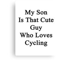 My Son Is That Cute Guy Who Loves Cycling  Canvas Print