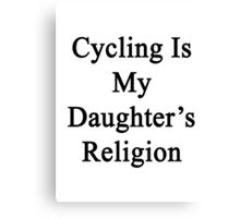 Cycling Is My Daughter's Religion  Canvas Print