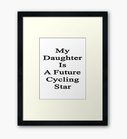 My Daughter Is A Future Cycling Star  Framed Print