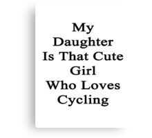 My Daughter Is That Cute Girl Who Loves Cycling  Canvas Print