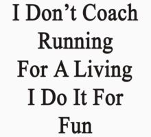 I Don't Coach Running For A Living I Do It For Fun by supernova23