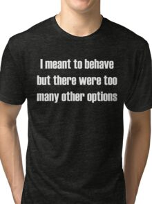 I meant to behave, but there were too many other options Tri-blend T-Shirt