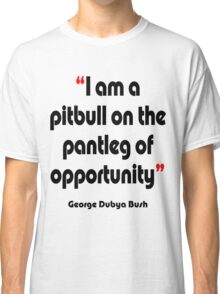 'Pitbull on the pantleg of opportunity?' - from the surreal George Dubya Bush series Classic T-Shirt