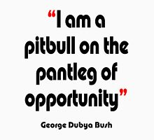 'Pitbull on the pantleg of opportunity?' - from the surreal George Dubya Bush series Unisex T-Shirt