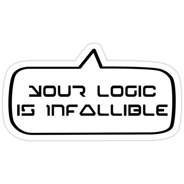 YOUR LOGIC IS INFALLIBLE by Bubble-Tees.com by Bubble-Tees