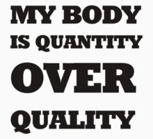 MY BODY IS QUANTITY OVER QUALITY by WHYSUCHASCENE