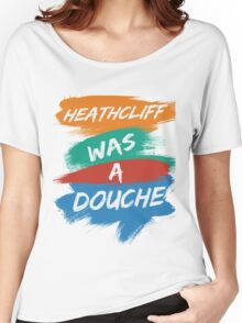 Heathcliff Was A Douche Women's Relaxed Fit T-Shirt