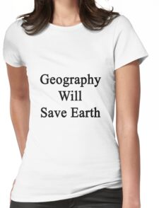 Geography Will Save Earth Womens Fitted T-Shirt