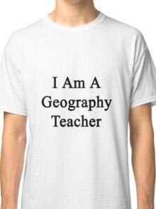 I Am A Geography Teacher  Classic T-Shirt