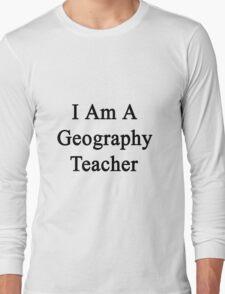 I Am A Geography Teacher  Long Sleeve T-Shirt