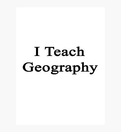 I Teach Geography  Photographic Print