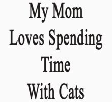 My Mom Loves Spending Time With Cats  by supernova23