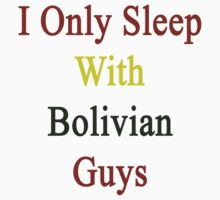 I Only Sleep With Bolivian Guys  by supernova23