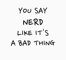 You Say Nerd Like It's A Bad Thing Unisex T-Shirt