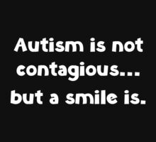 Autism Is Not Contagious... But A Smile Is by BrightDesign