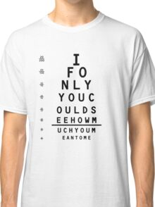 Eye Chart: If only you could see, just how much you mean to me Classic T-Shirt
