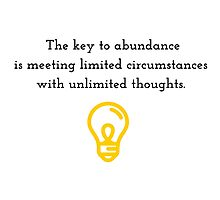 The key to abundance is meeting limited circumstances with unlimited thoughts. Photographic Print