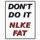 DON'T DO IT NLKE FAT by BIG-DAVE