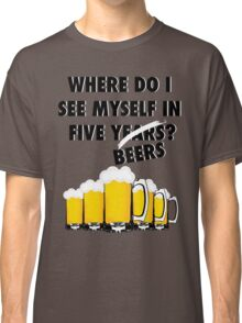 Where Do I See Myself In Five Beers? Classic T-Shirt
