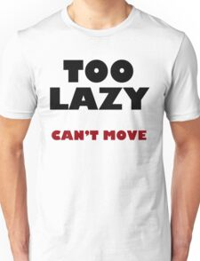 Too Lazy Can't Move Unisex T-Shirt