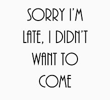 Sorry I'm late, I didn't want to come Unisex T-Shirt
