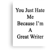 You Just Hate Me Because I'm A Great Writer  Metal Print