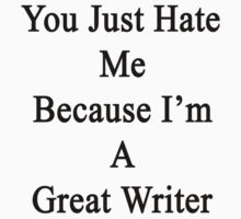 You Just Hate Me Because I'm A Great Writer  by supernova23