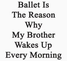 Ballet Is The Reason Why My Brother Wakes Up Every Morning  by supernova23