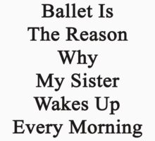 Ballet Is The Reason Why My Sister Wakes Up Every Morning  by supernova23