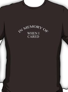In memory of when I cared T-Shirt