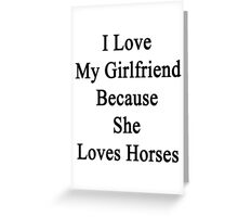 I Love My Girlfriend Because She Loves Horses  Greeting Card
