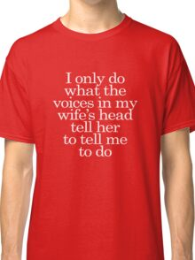 I only do what the voices in my wife's head tell her to tell me to do Classic T-Shirt