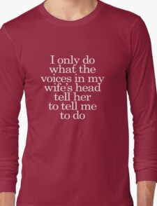 I only do what the voices in my wife's head tell her to tell me to do Long Sleeve T-Shirt