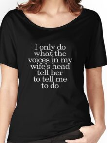 I only do what the voices in my wife's head tell her to tell me to do Women's Relaxed Fit T-Shirt