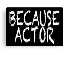 BECAUSE ACTOR Canvas Print