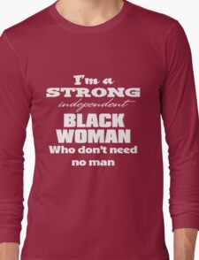 I'm a Strong Independent Black Woman Who Don't Need No Man. Long Sleeve T-Shirt