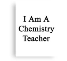 I Am A Chemistry Teacher  Canvas Print