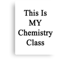 This Is MY Chemistry Class  Canvas Print