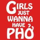 Girls Just Wanna Have Phở  by tinybiscuits